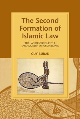 The Second Formation of Islamic Law: The Hanafi School in the Early Modern Ottoman Empire - Burak, Guy