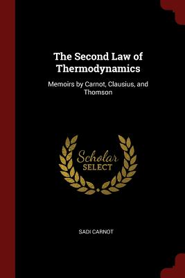 The Second Law of Thermodynamics: Memoirs by Carnot, Clausius, and Thomson - Carnot, Sadi