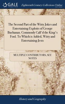 The Second Part of the Witty Jokes and Entertaining Exploits of George Buchanan. Commonly Call'd the King's Fool. to Which Is Added, Witty and Entertaining Jests - Multiple Contributors