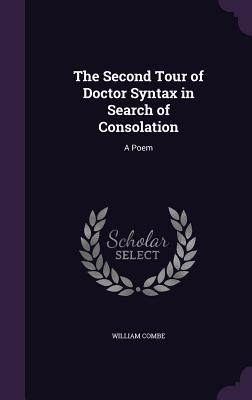 The Second Tour of Doctor Syntax in Search of Consolation: A Poem - Combe, William