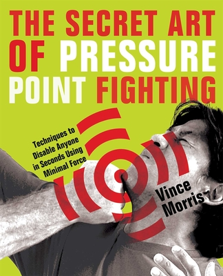 The Secret Art of Pressure Point Fighting: Techniques to Disable Anyone in Seconds Using Minimal Force - Morris, Vince