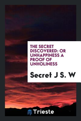 The Secret Discovered: Or Unhappiness a Proof of Unholiness (1851) - J S W