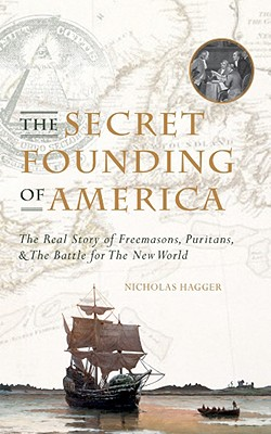 The Secret Founding of America: The Real Story of Freemasons, Puritans, & the Battle for the New World - Hagger, Nicholas