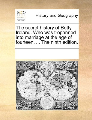 The Secret History of Betty Ireland. Who Was Trepanned Into Marriage at the Age of Fourteen, ... the Fifth Edition. - Multiple Contributors