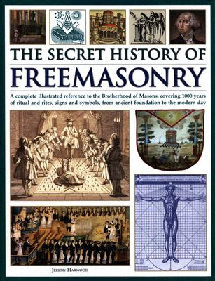 The Secret History of Freemasonry: A Complete Illustrated Reference to the Brotherhood of Masons, Covering 1000 Years of Ritual and Rites, Signs and Symbols, from Ancient Foundation to the Modern Day - Harwodd, Jeremy