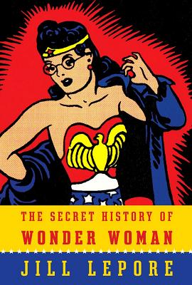 The Secret History of Wonder Woman - Lepore, Jill