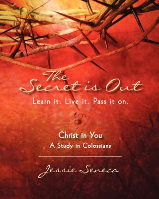 The Secret Is Out: Christ in You--A Study in Colossians. Learn It. Live It. Pass It on - Seneca, Jessie, and Lowe, Fran D (Editor), and Abbott, Candy (Designer)