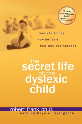 The Secret Life of the Dyslexic Child: How She Thinks. How He Feels. How They Can Succeed. - Frank, Robert, and Livingston, Kathryn E