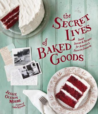 The Secret Lives of Baked Goods: Sweet Stories & Recipes for America's Favorite Desserts - Moore, Jessie Oleson, and Barboza, Clare (Photographer)