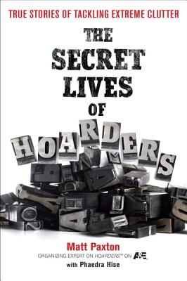 The Secret Lives of Hoarders: True Stories of Tackling Extreme Clutter - Paxton, Matt, and Hise, Phaedra