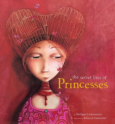 The Secret Lives of Princesses - Lechermeier, Philippe