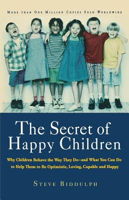 The Secret of Happy Children: Why Children Behave the Way They Do--And What You Can Do to Help Them to Be Optimistic, Loving, Capable, and H - Biddulph, Steve