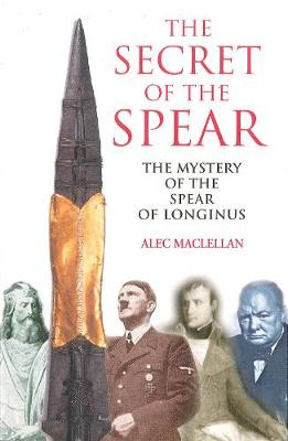 The Secret of the Spear: The Mystery of the Spear of Longinus - Maclellan, Alec