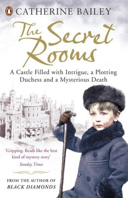 The Secret Rooms: A Castle Filled with Intrigue, a Plotting Duchess and a Mysterious Death - Bailey, Catherine