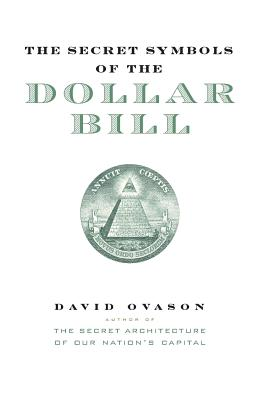 The Secret Symbols of the Dollar Bill: A Closer Look at the Hidden Magic and Meaning of the Money You Use Every Day - Ovason, David