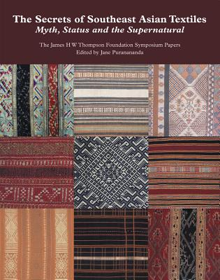 The Secrets of Southeast Asian Textiles: Myth, Status and the Supernatural: The James H W Thompson Foundation Symposium Papers - Puranananda, Jane (Editor)