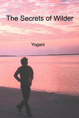 The Secrets of Wilder - A Story of Inner Silence, Ecstasy and Enlightenment - Yogani