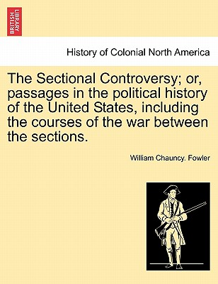 The Sectional Controversy; Or, Passages in the Political History of the United States, Including the Courses of the War Between the Sections. - Fowler, William Chauncy