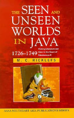 The Seen and Unseen Worlds in Java, 1726-1749: History, Literature and Islam in the Court of Pakubuwana II - Ricklefs, Merle C