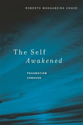 The Self Awakened: Pragmatism Unbound - Unger, Roberto Mangabeira