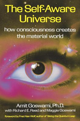 The Self-Aware Universe - Goswami, Amit, PhD, and Goswami, Maggie, and Wolf, Fred Alan, PhD (Foreword by)