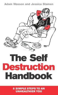 The Self Destruction Handbook: 8 Simple Steps to an Unhealthier You - Wasson, Adam, and Stamen, Jessica
