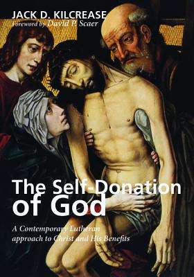 The Self-Donation of God: A Contemporary Lutheran Approach to Christ and His Benefits - Kilcrease, Jack D