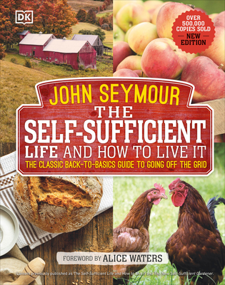 The Self-Sufficient Life and How to Live It: The Complete Back-To-Basics Guide - Seymour, John, and Waters, Alice (Foreword by)