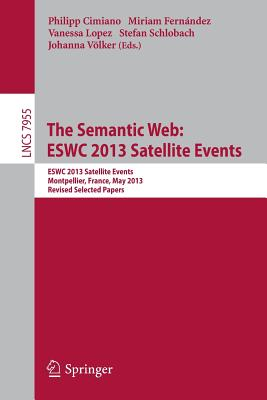 The Semantic Web: Eswc 2013 Satellite Events: Eswc 2013, Satellite Events, Montpellier, France, May 26-30, 2013, Revised Selected Papers - Cimiano, Philipp (Editor), and Fernandez, Miriam (Editor), and Lopez, Vanessa (Editor)