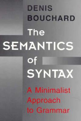The Semantics of Syntax: A Minimalist Approach to Grammar - Bouchard, Denis