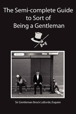 The Semi-Complete Guide to Sort of Being a Gentleman - Laborde, Esquire Sir Gentleman Brock