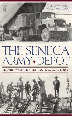 The Seneca Army Depot: Fighting Wars from the New York Home Front - Gable, Walter, and Zogg, Carolyn