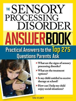 The Sensory Processing Disorder Answer Book: Practical Answers to the Top 250 Questions Parents Ask - Delaney, Tara