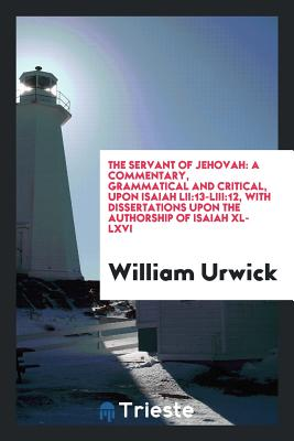 The Servant of Jehovah: A Commentary, Grammatical and Critical, Upon Isaiah Lii:13-Liii:12, with Dissertations Upon the Authorship of Isaiah XL-LXVI - Urwick, William