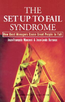 The Set-Up-To-Fail Syndrome: How Good Managers Cause Great People to Fail - Manzoni, Jean-Francois, and Barsoux, Jean-Louis
