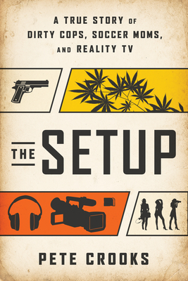 The Setup: A True Story of Dirty Cops, Soccer Moms, and Reality TV - Crooks, Pete