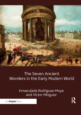 The Seven Ancient Wonders in the Early Modern World - Rodriguez-Moya, Inmaculada, and Minguez, Victor
