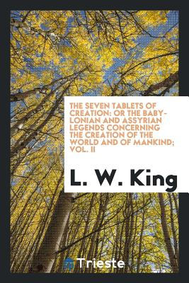 The Seven Tablets of Creation: Or the Babylonian and Assyrian Legends Concerning the Creation of the World and of Mankind; Vol. II - King, L W