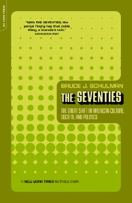 The Seventies: The Great Shift in American Culture, Society, and Politics - Schulman, Bruce