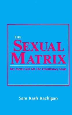 The Sexual Matrix: Boy Meets Girl on the Evolutionary Scale - Kachigan, Sam Kash
