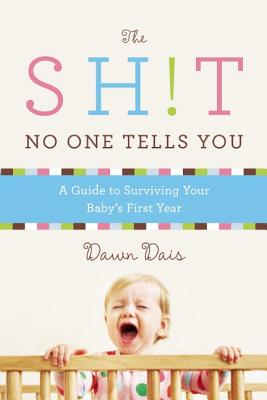 The Sh!t No One Tells You: A Guide to Surviving Your Baby's First Year - Dais, Dawn