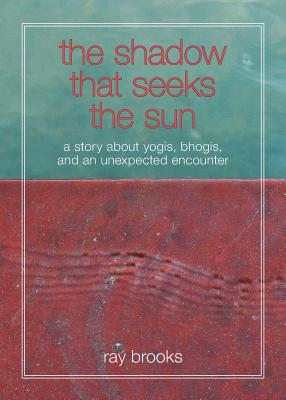 The Shadow That Seeks the Sun: A Story about Yogis, Bhogis, and an Unexpected Encounter - Brooks, Ray