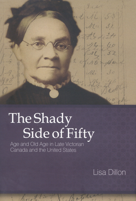 The Shady Side of Fifty: Age and Old Age in Late Victorian Canada and the United States - Dillon, Lisa