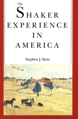 The Shaker Experience in America: A History of the United Society of Believers - Stein, Stephen J