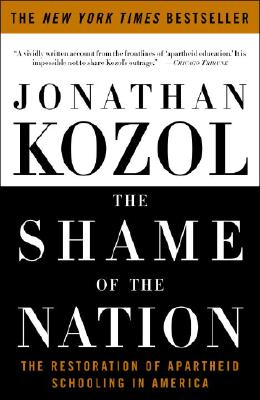 The Shame of the Nation: The Restoration of Apartheid Schooling in America - Kozol, Jonathan
