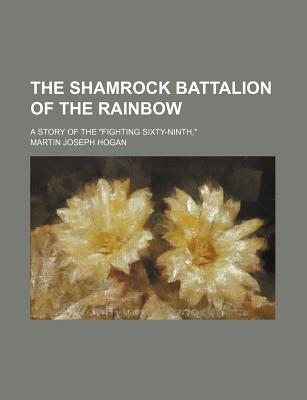 "The Shamrock Battalion of the Rainbow; A Story of the ""Fighting Sixty-Ninth,"" - Hogan, Martin Joseph"