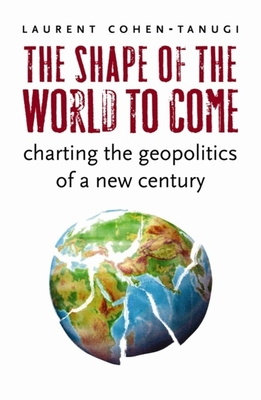 The Shape of the World to Come: Charting the Geopolitics of a New Century - Cohen-Tanugi, Laurent, and Holoch, George (Translated by)
