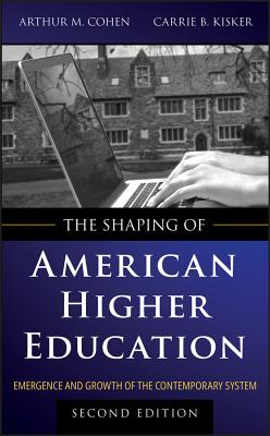 The Shaping of American Higher Education: Emergence and Growth of the Contemporary System - Cohen, Arthur M, and Kisker, Carrie B