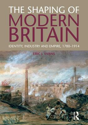 The Shaping of Modern Britain: Identity, Industry and Empire 1780 - 1914 - Evans, Eric