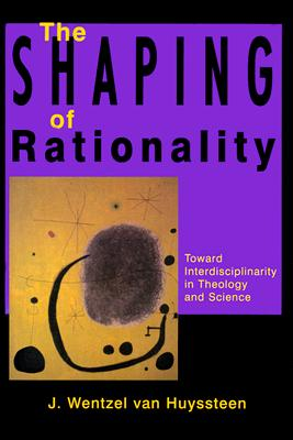 The Shaping of Rationality: Toward Interdisciplinarity in Theology and Science - Van Huyssteen, J Wentzel